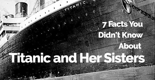 7 Facts You Didn't Know About Titanic and Her Sisters