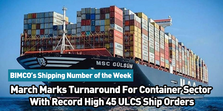 March Marks Turnaround For Container Sector With Record High 45 ULCS Ship Orders